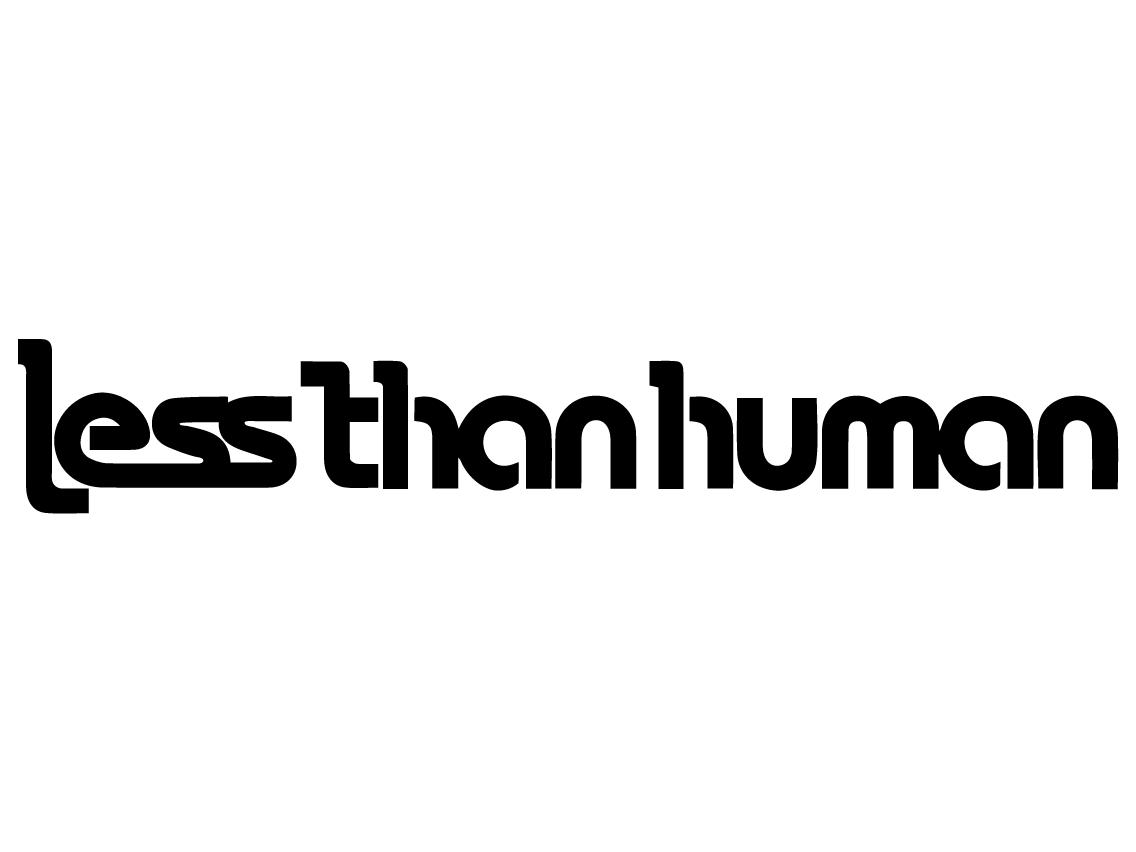 レスザンヒューマン(less than human)